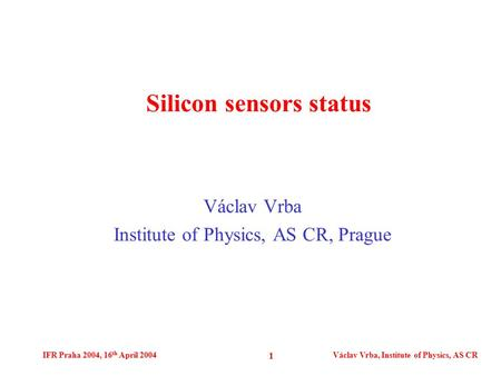 IFR Praha 2004, 16 th April 2004Václav Vrba, Institute of Physics, AS CR 1 Václav Vrba Institute of Physics, AS CR, Prague Silicon sensors status.