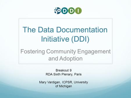 The Data Documentation Initiative (DDI) Fostering Community Engagement and Adoption Breakout 9 RDA Sixth Plenary, Paris Mary Vardigan, ICPSR, University.