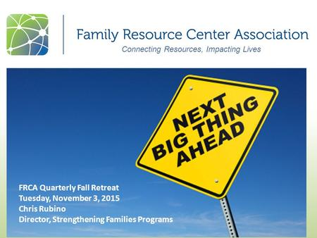 Connecting Resources, Impacting Lives FRCA Quarterly Fall Retreat Tuesday, November 3, 2015 Chris Rubino Director, Strengthening Families Programs.