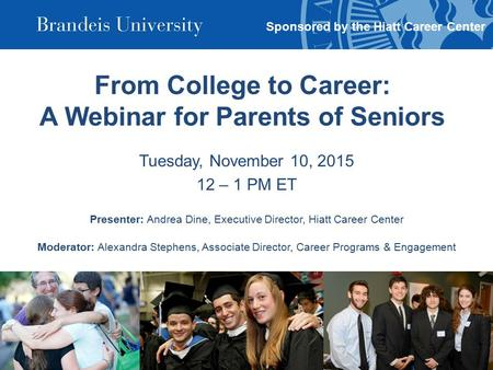 From College to Career: A Webinar for Parents of Seniors Tuesday, November 10, 2015 12 – 1 PM ET Presenter: Andrea Dine, Executive Director, Hiatt Career.