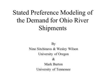 Stated Preference Modeling of the Demand for Ohio River Shipments By Nino Sitchinava & Wesley Wilson University of Oregon & Mark Burton University of Tennessee.