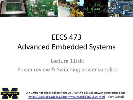 EECS 473 Advanced Embedded Systems Lecture 11ish: Power review & Switching power supplies A number of slides taken from UT-Austin's EE462L power electronics.