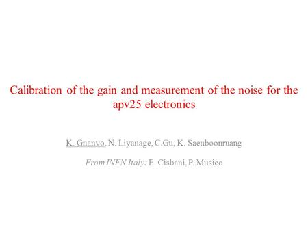 Calibration of the gain and measurement of the noise for the apv25 electronics K. Gnanvo, N. Liyanage, C.Gu, K. Saenboonruang From INFN Italy: E. Cisbani,