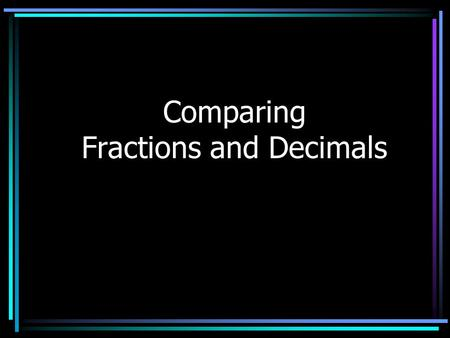 Comparing Fractions and Decimals Let's Review Comparing fractions Converting fractions to decimals Comparing decimals Converting decimals to fractions.