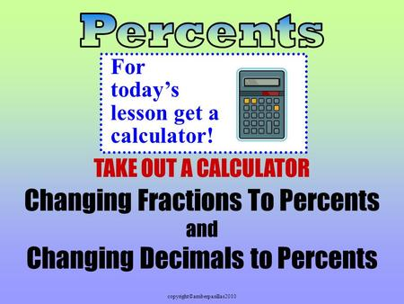 Copyright©amberpasillas2010 Changing Fractions To Percents and Changing Decimals to Percents For today's lesson get a calculator! TAKE OUT A CALCULATOR.