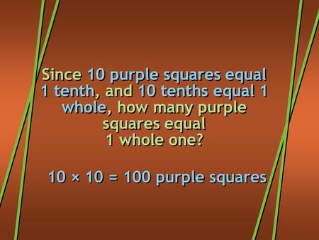 Since 10 purple squares equal 1 tenth, and 10 tenths equal 1 whole, how many purple squares equal 1 whole one? 10 × 10 = 100 purple squares.