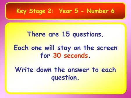 Key Stage 2: Year 5 - Number 6 There are 15 questions. Each one will stay on the screen for 30 seconds. Write down the answer to each question.