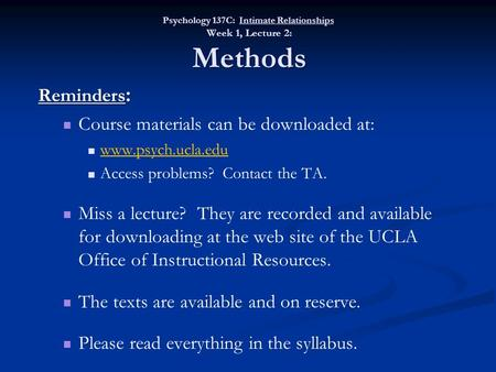 Psychology 137C: Intimate Relationships Week 1, Lecture 2: Methods Reminders : Course materials can be downloaded at: www.psych.ucla.edu Access problems?