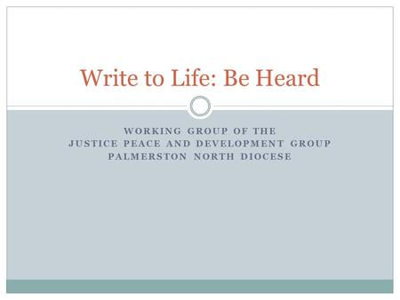 WORKING GROUP OF THE JUSTICE PEACE AND DEVELOPMENT GROUP PALMERSTON NORTH DIOCESE Write to Life: Be Heard.