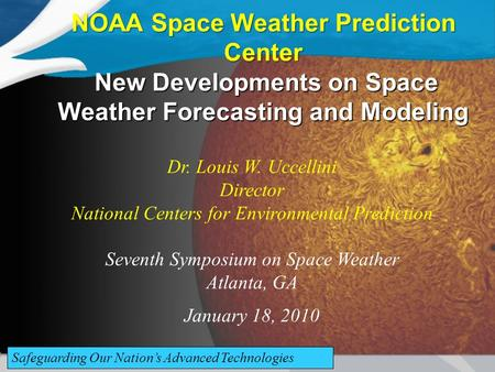 NOAA Space Weather Prediction Center New Developments on Space Weather Forecasting and Modeling Dr. Louis W. Uccellini Director National Centers for Environmental.