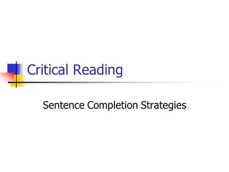 Critical Reading Sentence Completion Strategies. Sentence Completion Questions Test Two Main Attributes: The strength of your vocabulary. Your general.