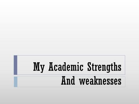My Academic Strengths And weaknesses. My Academic Strengths  #1 I am good at adding and subtracting fractions  #2 I am also good at adding and subtracting.