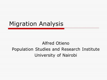 Migration Analysis Alfred Otieno Population Studies and Research Institute University of Nairobi.