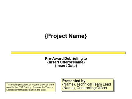 {Project Name} Pre-Award Debriefing to {Insert Offeror Name} {Insert Date} Presented by: {Name}, Technical Team Lead {Name}, Contracting Officer Presented.