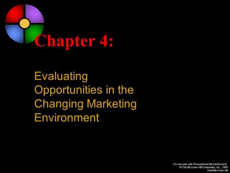 For use only with Perreault and McCarthy texts. © The McGraw-Hill Companies, Inc., 1999 Irwin/McGraw-Hill Chapter 4: Evaluating Opportunities in the Changing.