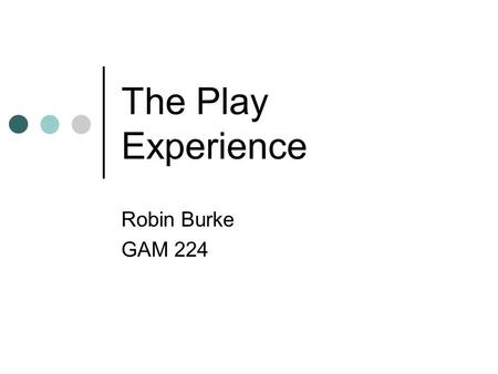 The Play Experience Robin Burke GAM 224. Outline Admin Play Experiential aspects of play The Core Mechanic Examples.