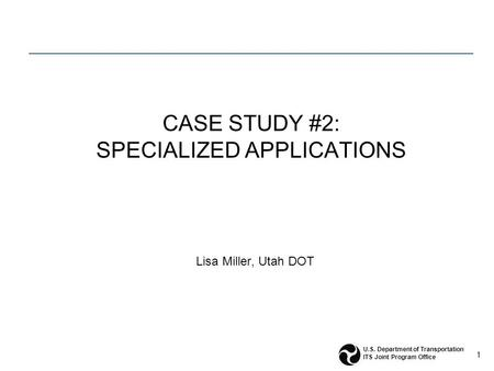 1 U.S. Department of Transportation ITS Joint Program Office CASE STUDY #2: SPECIALIZED APPLICATIONS Lisa Miller, Utah DOT.