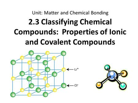 2.3 Classifying Chemical Compounds: Properties of Ionic and Covalent Compounds Unit: Matter and Chemical Bonding.