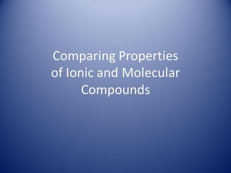 Comparing Properties of Ionic and Molecular Compounds.