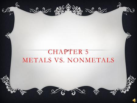 CHAPTER 5 METALS VS. NONMETALS. METALS  Metals are elements found to the left of the stair step line.  Metals are good conductors of heat and electricity.