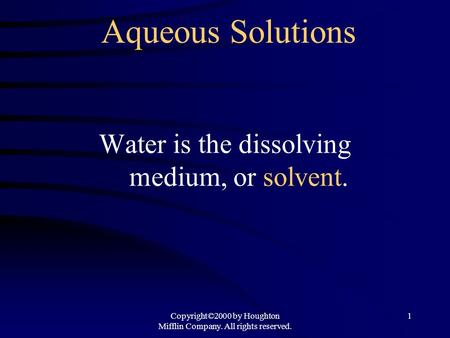 Copyright©2000 by Houghton Mifflin Company. All rights reserved. 1 Aqueous Solutions Water is the dissolving medium, or solvent.