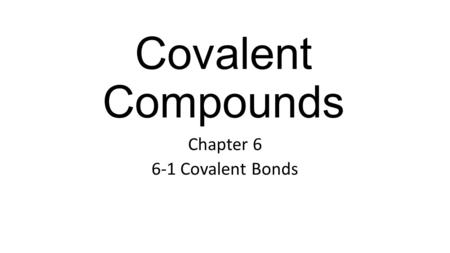 Covalent Compounds Chapter 6 6-1 Covalent Bonds. Covalent Bond The sharing of electrons between atoms Forms a molecule To have stable (filled) orbitals.