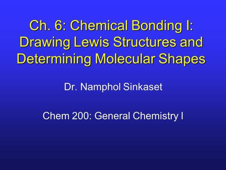 Ch. 6: Chemical Bonding I: Drawing Lewis Structures and Determining Molecular Shapes Dr. Namphol Sinkaset Chem 200: General Chemistry I.