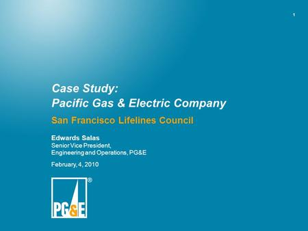 1 Case Study: Pacific Gas & Electric Company San Francisco Lifelines Council Edwards Salas Senior Vice President, Engineering and Operations, PG&E February,