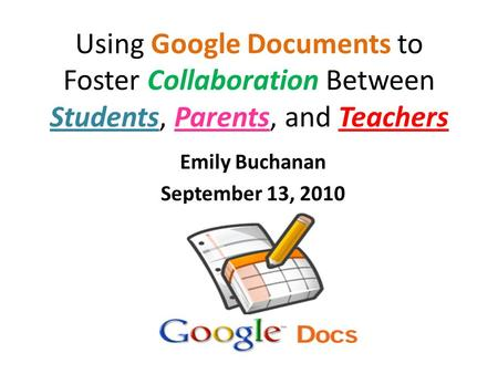 Using Google Documents to Foster Collaboration Between Students, Parents, and Teachers Emily Buchanan September 13, 2010.