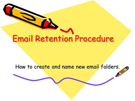 Email Retention Procedure How to create and name new email folders.