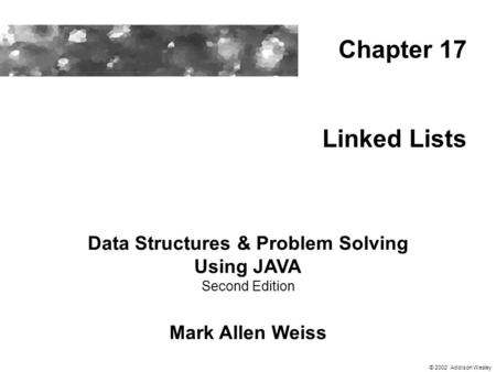 Linked Lists Data Structures & Problem Solving Using JAVA Second Edition Mark Allen Weiss Chapter 17 © 2002 Addison Wesley.