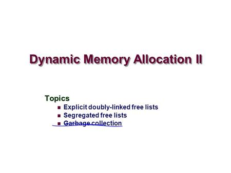 Dynamic Memory Allocation II Topics Explicit doubly-linked free lists Segregated free lists Garbage collection.