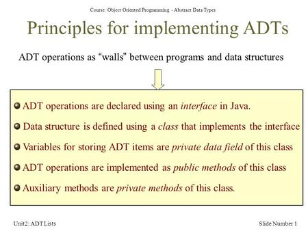"Course: Object Oriented Programming - Abstract Data Types Unit2: ADT ListsSlide Number 1 Principles for implementing ADTs ADT operations as ""walls"" between."