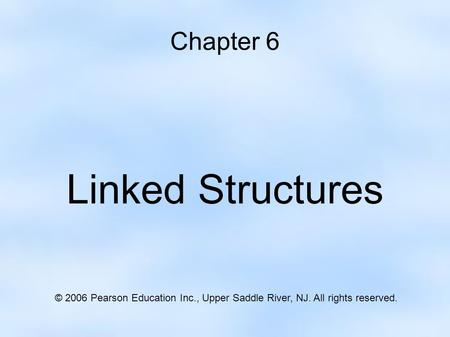 Chapter 6 Linked Structures © 2006 Pearson Education Inc., Upper Saddle River, NJ. All rights reserved.