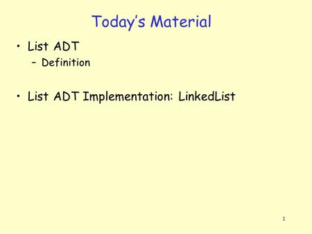 1 Today's Material List ADT –Definition List ADT Implementation: LinkedList.