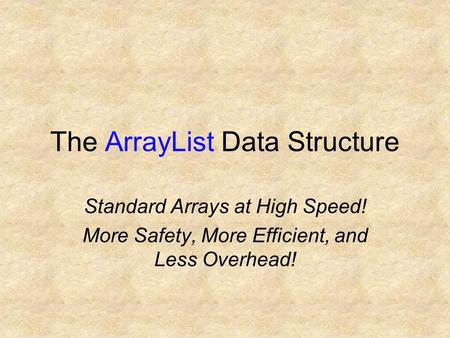 The ArrayList Data Structure Standard Arrays at High Speed! More Safety, More Efficient, and Less Overhead!