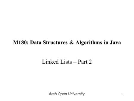 M180: Data Structures & Algorithms in Java Linked Lists – Part 2 Arab Open University 1.