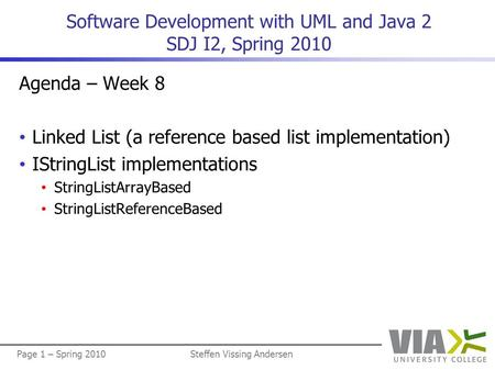 Page 1 – Spring 2010Steffen Vissing Andersen Software Development with UML and Java 2 SDJ I2, Spring 2010 Agenda – Week 8 Linked List (a reference based.