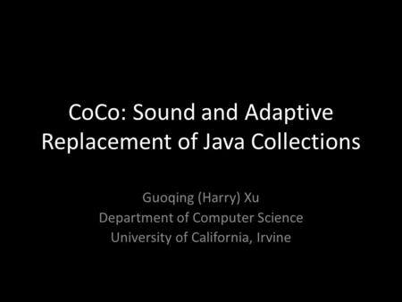 CoCo: Sound and Adaptive Replacement of Java Collections Guoqing (Harry) Xu Department of Computer Science University of California, Irvine.