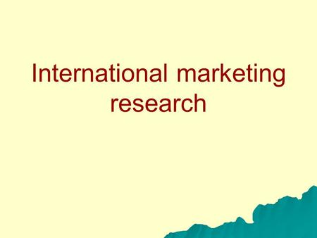 International marketing research. Information needed Assessment of global market opporutnities (demand) for the firm´s product Competitiveness of the.