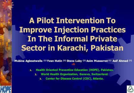 A Pilot Intervention To Improve Injection Practices In The Informal Private Sector in Karachi, Pakistan Mubina Agboatwalla (1) Yvan Hutin (2) Steve Luby.