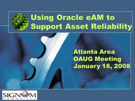 Atlanta Area OAUG Meeting January 18, 2008 Using Oracle eAM to Support Asset Reliability.