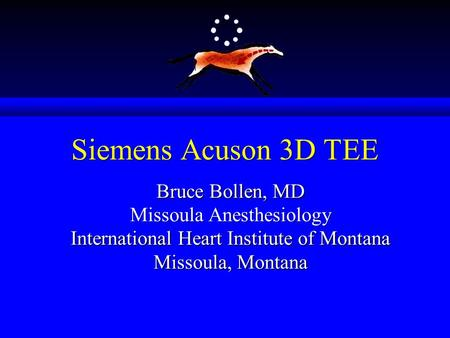 Siemens Acuson 3D TEE Bruce Bollen, MD Missoula Anesthesiology International Heart Institute of Montana Missoula, Montana.
