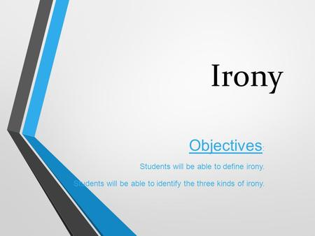 Irony Objectives : Students will be able to define irony. Students will be able to identify the three kinds of irony.