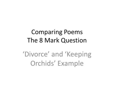 Comparing Poems The 8 Mark Question 'Divorce' and 'Keeping Orchids' Example.