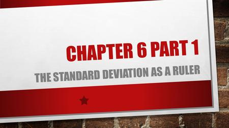 CHAPTER 6 PART 1 THE STANDARD DEVIATION AS A RULER.