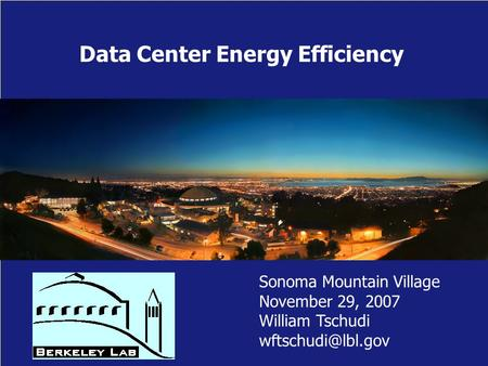 Data Center Energy Efficiency Sonoma Mountain Village November 29, 2007 William Tschudi