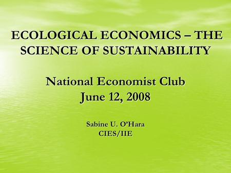 ECOLOGICAL ECONOMICS – THE SCIENCE OF SUSTAINABILITY National Economist Club June 12, 2008 Sabine U. O'Hara CIES/IIE ECOLOGICAL ECONOMICS – THE SCIENCE.