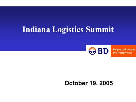 Indiana Logistics Summit October 19, 2005. Supply Chain Strategy & Real Estate Overview: Becton Dickinson - BD Strategic Decision Making Network Rationalization.
