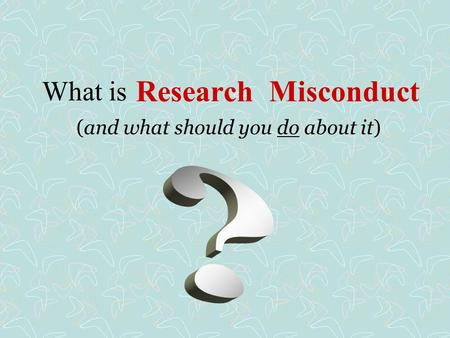 Research Misconduct (and what should you do about it) What is.